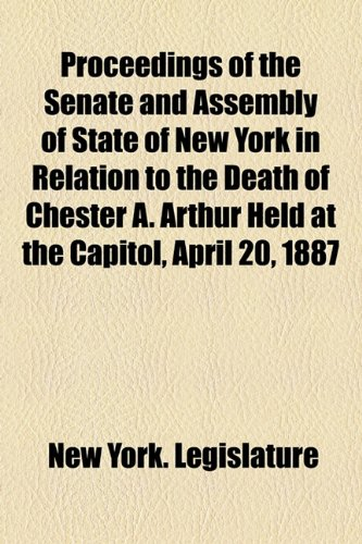 Proceedings of the Senate and Assembly of State of New York in Relation to the Death of Chester A. Arthur Held at the Capitol, April 20, 1887