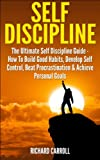 img - for Self Discipline: The Ultimate Self Discipline Guide - How To Build Good Habits, Develop Self Control, Beat Procrastination & Achieve Personal Goals (Willpower, ... Self Confidence, The Power of Habits) book / textbook / text book