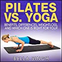 Pilates vs. Yoga: Benefits, Differences, Weightloss and Which is Right for You (       UNABRIDGED) by Bella Singh Narrated by Britain Valenti
