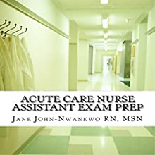 Acute Care Nurse Assistant Exam Prep (       UNABRIDGED) by Jane John-Nwankwo RN Narrated by Trevor Clinger