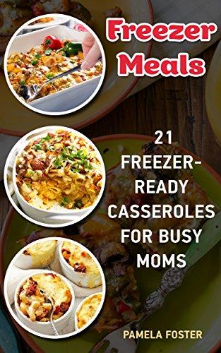 Freezer Meals: 21 Freezer-Ready Casseroles For Busy Moms + 10 Bonus Freezer Soup Recipes!: (Freezing meals recipes, Crockpot, Frozen Diet Meals, Easy Freezing ... meals at home, freezing meals ideas,) by Pamela Foster