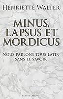 Minus, lapsus et mordicus : Nous parlons tous latin sans le savoir