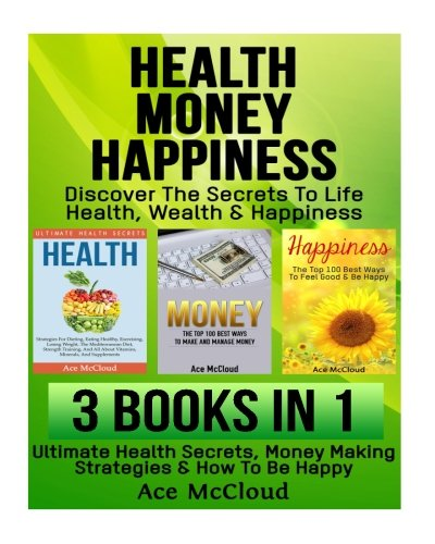 Health: Money: Happiness: Discover The Secrets To Life: Health, Wealth & Happiness: 3 Books in 1: Ultimate Health Secrets, Money Making Strategies & ... Wealth Building & Strategies For Being Happy) by Ace McCloud
