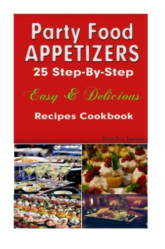 Party Food Appetizers: 25 Step-By-Step Easy & Delicious Recipes Cookbook (Turn It Up A Notch) (Volume 1) by Sandra James