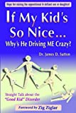 """If My Kids So Nice.... Whys He Driving Me Crazy?: Straight Talk About the """"Good Kid"""" Disorder"""