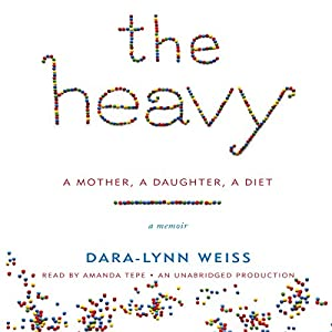 The Heavy: A Mother, A Daughter, A Diet - A Memoir | [Dara-Lynn Weiss]