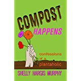 Compost Happens: Confessions of a Plantaholic ~ Shelly Hargis Murphy