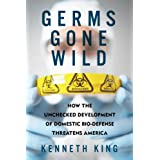 Germs Gone Wild: How the Unchecked Development of Domestic Bio-Defense Threatens America ~ Kenneth King