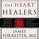 The Heart Healers: The Misfits, Mavericks, and Rebels Who Created the Greatest Medical Breakthrough of Our Lives | James Forrester MD