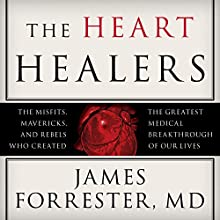 The Heart Healers: The Misfits, Mavericks, and Rebels Who Created the Greatest Medical Breakthrough of Our Lives (       UNABRIDGED) by James Forrester MD Narrated by Jonathan Yen