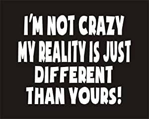 I'm not crazy my reality is just different than yours - White Text Car funny joke Window Bumper sticker Transfer 7.5 X 5.5 if you would like this printed in a different colour then please email us through amazon system once purchased thank you