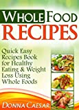 Whole Foods Recipes - Quick Easy Dinner Recipes Book for Heart Healthy Eating & Weight Loss Using Whole Foods (Lose Weight Naturally)