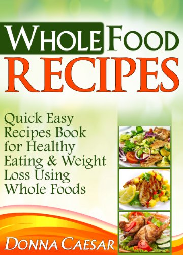 Whole Foods Recipes – Quick Easy Dinner Recipes Book for Heart Healthy Eating & Weight Loss Using Whole Foods (Lose Weight Naturally)