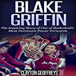 Blake Griffin: The Inspiring Story of One of Basketball's Most Dominant Power Forwards | Clayton Geoffreys