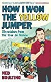 How I Won the Yellow Jumper: Dispatches from the Tour de France by Boulting, Ned (2011) Ned Boulting