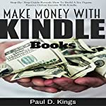 Make Money with Kindle Books: Building Passive Income While Working From Home | Paul D. Kings