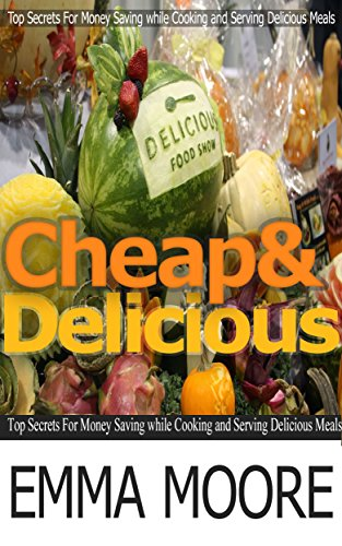 Cheap and Delicious: Top Secrets For Money Saving while Cooking and Serving Delicious Meals (Cheap and Delicious, cheap meals) by Emma Moore