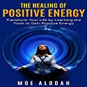 The Healing of Positive Energy: Transform Your Life by Learning the Tools to Gain Positive Energy Audiobook by Moe Alodah Narrated by Jackie Marie