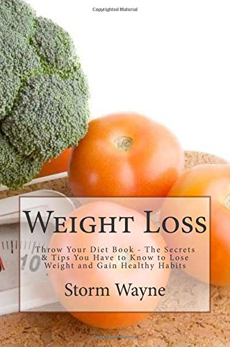 Weight Loss: Throw Your Diet Book - The Secrets & Tips You Have to Know to Lose Weight and Gain Healthy Habits (Weight Loss, Weight Loss Motivation, ... Weight Loss For Women, Weight Loss Surgery) by Storm Wayne
