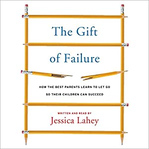 The Gift of Failure - How the Best Parents Learn to Let Go So Their Children Can Succeed - Jessica Lahey