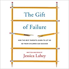 The Gift of Failure: How the Best Parents Learn to Let Go So Their Children Can Succeed (       UNABRIDGED) by Jessica Lahey Narrated by Jessica Lahey