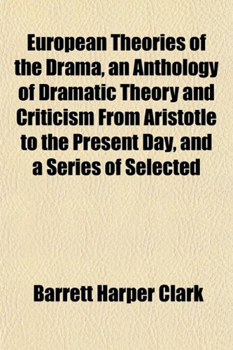 European Theories of the Drama, an Anthology of Dramatic Theory and Criticism From Aristotle to the Present Day, and a Series of Selected