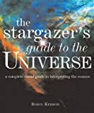 The Stargazers Guide to the Universe: A Complete Visual Guide to Interpreting the Cosmos