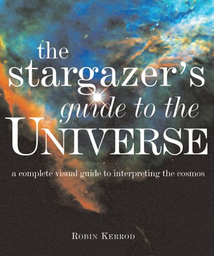 The Stargazer'S Guide To The Universe: A Complete Visual Guide To Interpreting The Cosmos