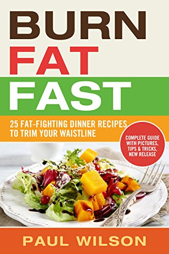 Burn Fat Fast: 25 Fat-Fighting Dinner Recipes To Trim Your Waistline by Paul Wilson