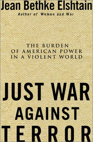 Just War Against Terror: The Burden of American Power In a Violent World, Jean Bethke Elshtain