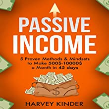 Passive Income: 5 Proven Methods & Mindsets to Make $500-$10000 a Months in 45 Days Audiobook by Harvey Kinder Narrated by Carl Moore