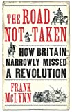 Frank McLynn The Road Not Taken: How Britain Narrowly Missed a Revolution