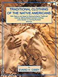 Traditional Clothing of the Native Americans: With Patterns and Ideas for Making Authentic Traditional Clothing, Making Modern Buckskin Clothing and a Section on Tanning Buckskins and Furs