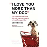 """I Love You More Than My Dog"": Five Decisions That Drive Extreme Customer Loyalty in Good Times and Badpar Jeanne Bliss"