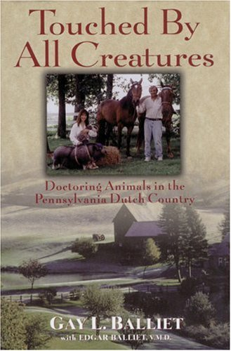 Touched by All Creatures: Doctoring Animals in the Pennsylvania Dutch Country, Gay L. Balliet, Edgar Balliet