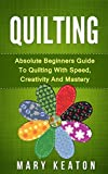 Quilting: Absolute Beginners Guide to Quilting With Speed, Creativity and Mastery (Quilting Step by Step Guide, Quilting 101,)