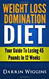 Weight Loss Domination Diet: Your Guide To Losing 45 Pounds In 12 Weeks (How To Lose Weight Your Way)