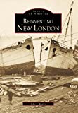Reinventing New London   (CT)  (Images of America)