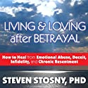 Living and Loving After Betrayal: How to Heal from Emotional Abuse, Deceit, Infidelity, and Chronic Resentment Audiobook by Steven Stosny Narrated by Arthur Morey
