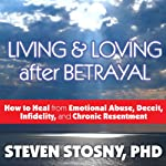 Living and Loving After Betrayal: How to Heal from Emotional Abuse, Deceit, Infidelity, and Chronic Resentment | Steven Stosny