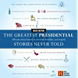 The Greatest Presidential Stories Never Told: 100 Tales from History to Astonish, Bewilder, and Stupefy (The Greatest Stories Never Told) ~ Rick Beyer