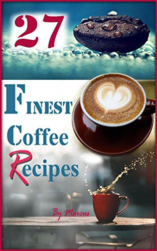 27 FINEST Coffee Recipes: PREMIUM Coffee Recipes as Tasty as from a Coffee Shop described Clearly in this Coffee Guide (Coffee - the Delicious Drink or Beverage to have on your Coffee table Book 1) by Marcus