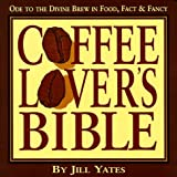 Coffee Lover's Bible: Ode to the Divine Brew in Fact, Food & Fancy