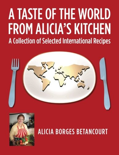 A Taste of the World From Alicia's Kitchen: A Collection of Selected International Recipes by Alicia Borges Betancourt
