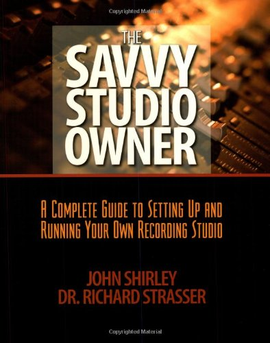 The Savvy Studio Owner: A Complete Guide To Setting Up And Running Your Own Recording Studio