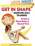 Get In Shape With Medicine Ball Training: The 30 Best Medicine Ball Exercises and Workouts To Create A Great Body In Record Time (Get In Shape Workout Routines and Exercises Book 1)
