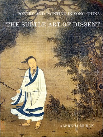 Poetry and Painting in Song China: The Subtle Art of Dissent (Harvard-Yenching Institute Monograph Series)