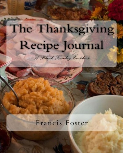 The Thanksgiving Recipe Journal: A Blank Holiday Cookbook (All Occasion Recipe Journals) (Volume 1) by Francis Foster