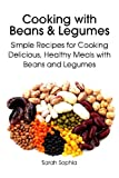 Cooking with Beans and Legumes: Simple Recipes for Cooking Delicious, Healthy Meals with Beans and Legumes