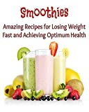 Smoothies: Amazing Recipes for Losing Weight Fast and Achieving Optimum Health: (smoothies, smoothie recipes, smoothie recipes for weight loss, smoothie diet)